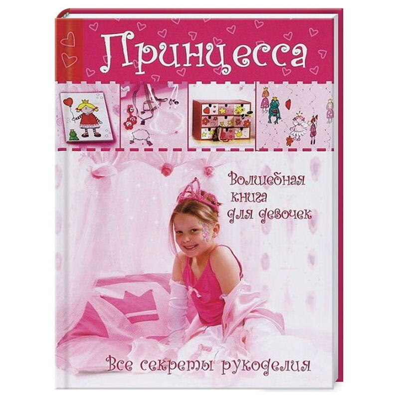 Книжный магазин АСТ Книга «Принцесса. Волшебная книга для девочек. Все секреты рукоделия» - фото 1