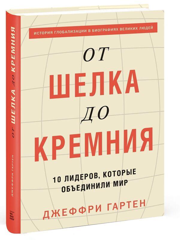 Книжный магазин Джеффри Гартен Книга «От шелка до кремния. 10 лидеров, которые объединили мир» - фото 1