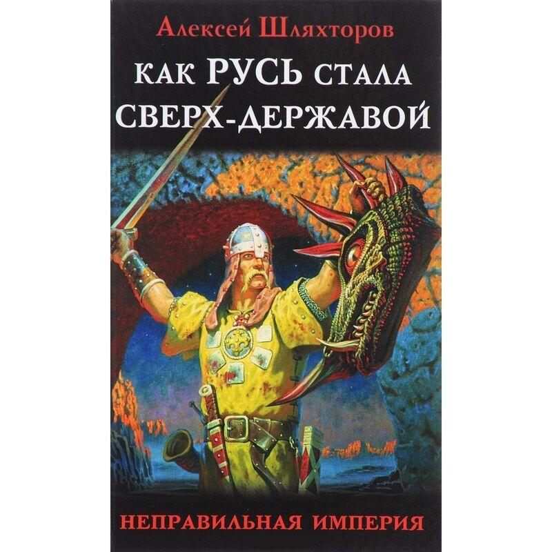 Книжный магазин Алексей Шляхторов Книга «Как Русь стала сверх-державой. «Неправильная империя» - фото 1