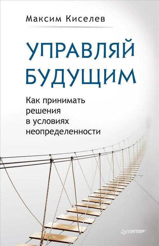 Книжный магазин Максим Киселев Книга «Управляй будущим. Как принимать решения в условиях неопределенности» - фото 1