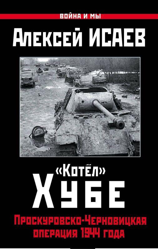 Книжный магазин А. Исаев Книга «Котел» Хубе. Проскуровско-Черновицкая операция 1944 года» - фото 1