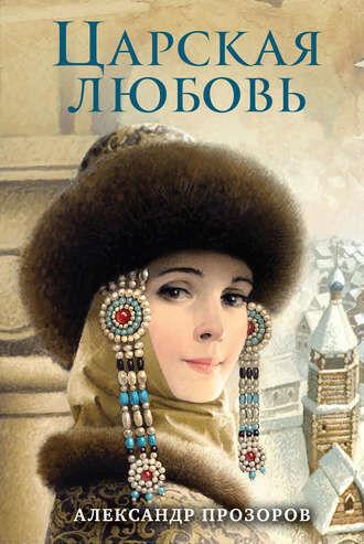 Книжный магазин Александр Прозоров Книга «Царская любовь» - фото 1