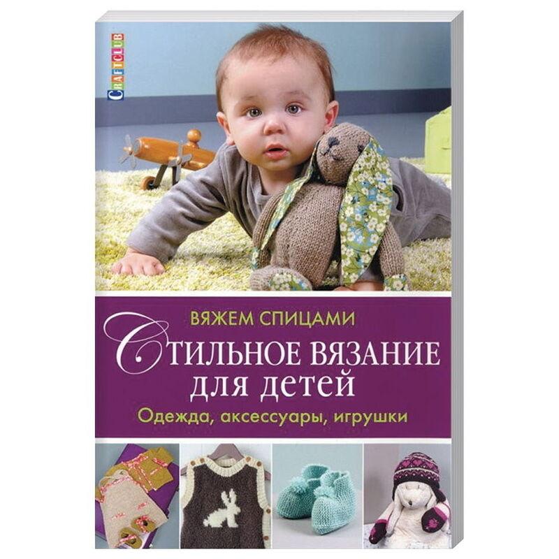 Книжный магазин Контэнт Книга «Стильное вязание для детей. Одежда, аксессуары, игрушки. Вяжем спицами» - фото 1
