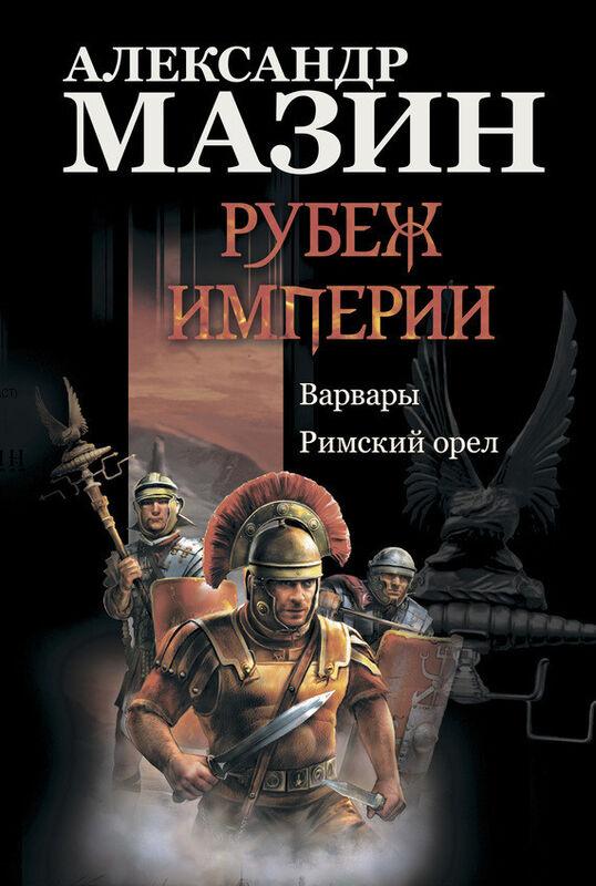 Книжный магазин Александр Мазин Книга «Рубеж Империи: Варвары. Римский орел» - фото 1