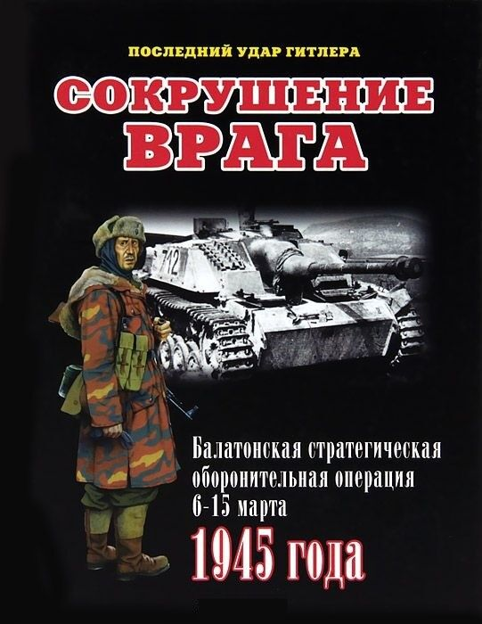 Книжный магазин И. Мощанский Книга «Сокрушение врага. Балатонская стратегическая оборонительная операция 6-15 марта 1945 года» - фото 1