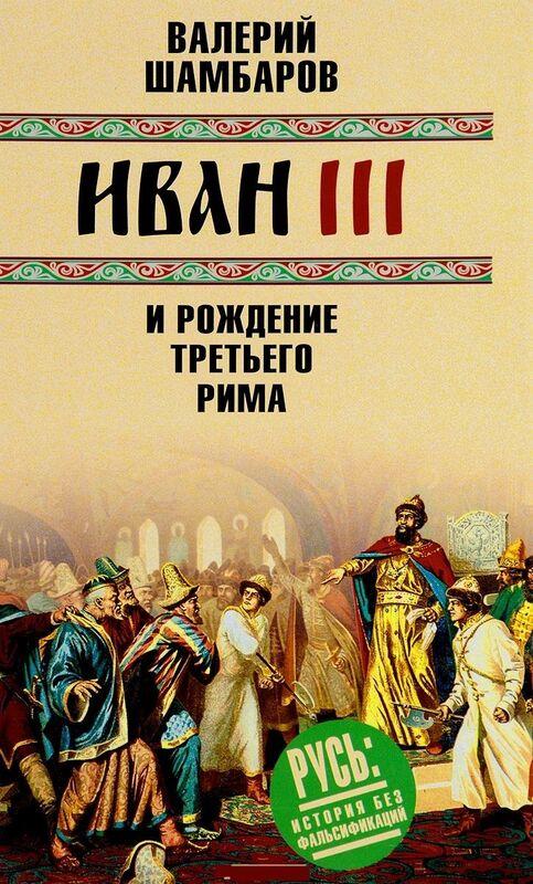 Книжный магазин Валерий Шамбаров Книга «Иван III и рождение Третьего Рима» - фото 1